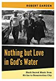 "BOOKS RECEIVED: Robert Darden, ""Nothing but Love in God's Water: Black Sacred Music from Sit-Ins to Resurrection City"" (Penn State UP, 2016),"