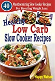 Healthy Low Carb Slow Cooker Recipes: 40 Mouthwatering Slow Cooker Recipes For Boosting Weight Loss