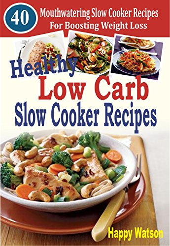 Healthy Low Carb Slow Cooker Recipes: 40 Mouthwatering Slow Cooker Recipes For Boosting Weight Loss by Happy Watson