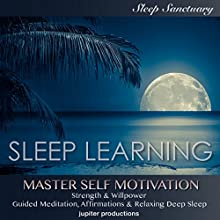 Master Self Motivation, Strength & Willpower: Sleep Learning, Guided Meditation, Affirmations, Relaxing Deep Sleep Audiobook by  Jupiter Productions Narrated by Kev Thompson