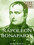 Napoleon Bonaparte: A Very Brief History