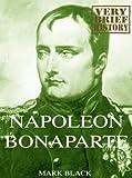 Napoleon Bonaparte: A Very Brief History