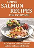 Simple Salmon Recipes For Everyone: A Collection of Healthy and Delicious Seafood Dishes (Seafood Recipes Book 1)