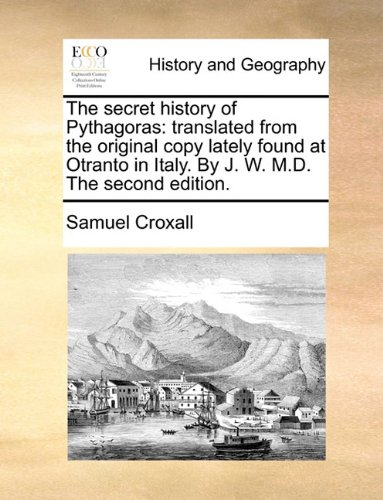 The secret history of Pythagoras: translated from the original copy lately found at Otranto in Italy. By J. W. M.D. The second edition.