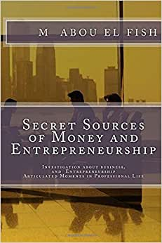 Secrets Sources Of Money And Entrepreneurship: Investigation About Money, Life, And Entrepreneurship, Articulated Moments In Professional Life (Volume 1)