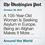 A 105-Year-Old Woman Is Seeking Asylum in Europe. Being an Afghan Makes It More Complicated. | Adam Taylor