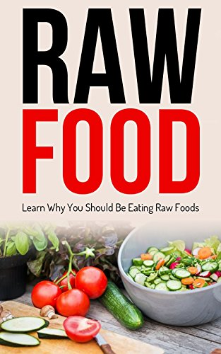 Raw Food: Diet: Why You Should Be Eating Raw Foods (Cleanse Vegetarian Fat Loss) (Gardening Raw Food Health) by Kim Anthony