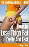 The Amazing Allison's Thighs: How To Lose Thigh Fat Easily And Fast