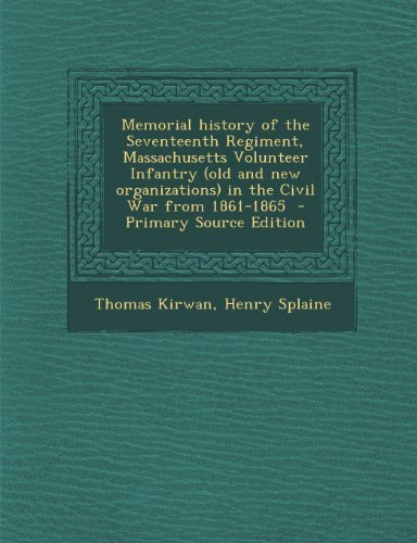 Memorial history of the Seventeenth Regiment, Massachusetts Volunteer Infantry (old and new organizations) in the Civil War from 1861-1865