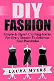 DIY Fashion: Simple & Stylish Clothing Hacks For Every Season To Enhance Your Wardrobe (DIY Clothing, DIY Fashion, Trendy, Chic, New Wardrobe, Stylish, ... Clean Closet, Organize, Declutter Book 1)