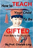 How to Teach Your Child to be Gifted (From Birth to Six Years Old)