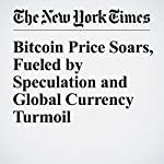 Bitcoin Price Soars, Fueled by Speculation and Global Currency Turmoil | Nathaniel Popper