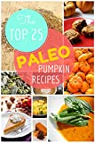 Paleo Pumpkin Recipes: The Top 25 Easy Paleo Pumpkin Recipes  for Gluten-Free Holidays Treats: Healthy Lifestyle and Traditions (Top 25 Easy Recipes Book 1)