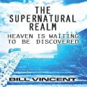 The Supernatural Realm: Heaven Is Waiting to Be Discovered (       UNABRIDGED) by Bill Vincent Narrated by Mark Allen Richert