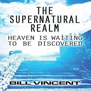 The Supernatural Realm: Heaven Is Waiting to Be Discovered | [Bill Vincent]