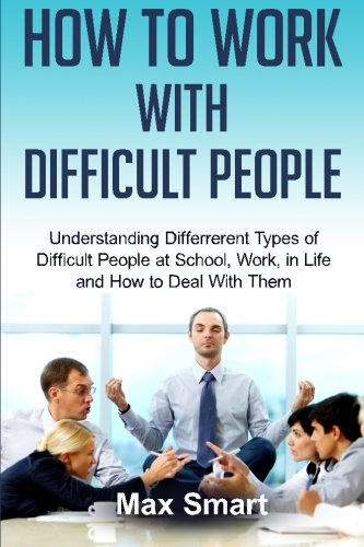 How to Work With Difficult People: Understanding Differrerent Types of Difficult People at School, Work, in Life and How to Deal with Them