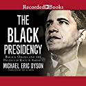 The Black Presidency: Barack Obama and the Politics of Race in America Audiobook by Michael Eric Dyson Narrated by Michael Eric Dyson