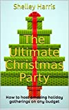 The Ultimate Christmas Party: How to host amazing holiday gatherings on any budget