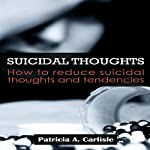 Suicidal Thoughts: How to Reduce Suicidal Thoughts and Tendencies | Patricia Carlisle
