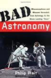 Bad Astronomy: Misconceptions and Misuses Revealed, from Astrology to the Moon Landing  by Philip C. Plait