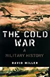 The Cold War: A  MILITARY History (0312241836) by Miller, David