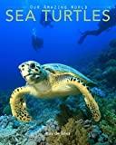 Sea Turtles: Amazing Pictures and Fun Facts on Animals in Nature (Our Amazing World Series) (Volume 4)