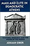 Mass and Elite in Democratic Athens: Rhetoric, Ideology, and the Power of the People (0691028648) by Ober, Josiah