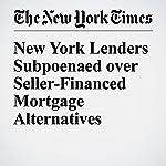 New York Lenders Subpoenaed over Seller-Financed Mortgage Alternatives | Matthew Goldstein,Alexandra Stevenson