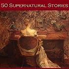 Fifty Supernatural Stories (       ungekürzt) von Edith Wharton, Bessie Kyffin-Taylor, Elia W. Peattie, Mary E. Braddon, Hugh Walpole, Lettice Galbraith, A. J. Alan Gesprochen von: Cathy Dobson