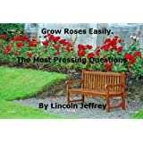 Grow Roses Easily: Rose History, Types of Roses, Site Choice, Pests and Diseases.by Lincoln Jeffrey