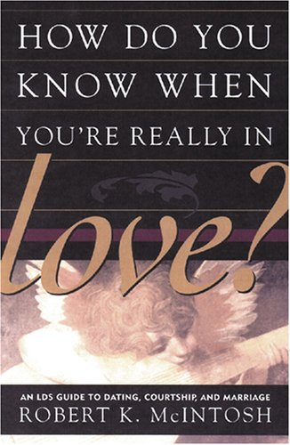 How Do You Know When You're Really in Love?: An Lds Guide to Dating, Courtship, and Marriage, ROBERT K. MCINTOSH