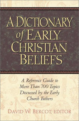 Dictionary of Early Christian Beliefs : A Reference Guide to More Than 700 Topics Discussed by the Early Church Fathers, DAVID W. BERCOT