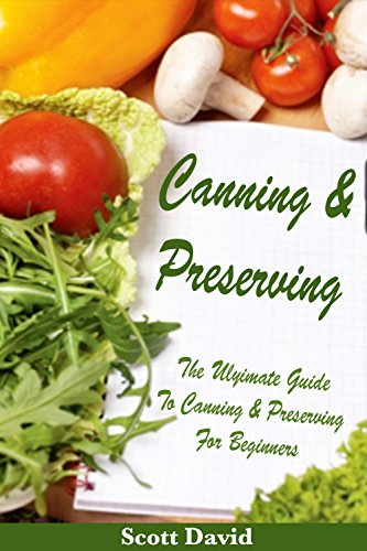 Canning And Preserving: The Ultimate Guide To Canning And Preserving For Beginners  ** Includes Canning And Preserving Recipes *** by Scott David