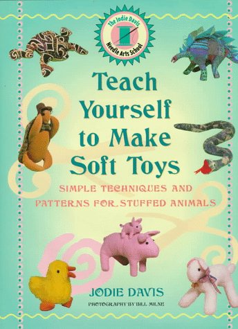 Teach Yourself to Make Soft Toys : Simple Techniques and Patterns for Stuffed Animals