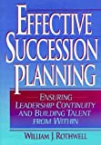 Effective Succession Planning: Ensuring Leadership Continuity and Building Talent from Within (0814402062) by Rothwell, William J.