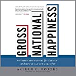 Gross National Happiness: Why Happiness Matters for America and How We Can Get More of It | Arthur C. Brooks