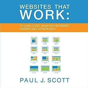 Websites That Work: 10 Low Cost, High ROI Internet Marketing Strategies Hörbuch von Paul J. Scott Gesprochen von: Gregory Allen Siders