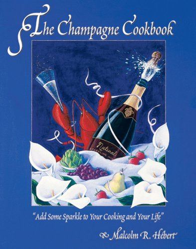 Champagne Cookbook: Add Some Sparkle to Your Cooking and Your Life by Malcolm R. Hebert, Malcolm R. Hebert