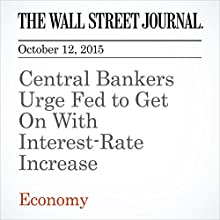 Central Bankers Urge Fed to Get On With Interest-Rate Increase (       UNABRIDGED) by David Harrisson Narrated by Alexander Quincy