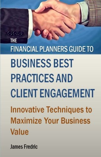 The Financial Planners Guide to Business Best Practices and Client Engagement: Innovative techniques to maximize your bu