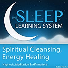 Spiritual Cleansing, Energy Healing with Hypnosis, Meditation, and Affirmations: The Sleep Learning System  by Joel Thielke Narrated by Joel Thielke