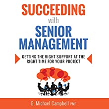 Succeeding with Senior Management: Getting the Right Support at the Right Time for Your Project Audiobook by G. Michael Campbell Narrated by G. Michael Campbell