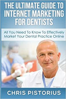 The Ultimate Guide To Internet Marketing For Dentists: All You Need To Know To Effectively Market Your Dental Practice Online