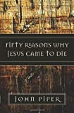 Fifty Reasons Why Jesus Came to Die (158134788X) by Piper, John