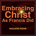 Embracing Christ as Francis Did: In the Church of the Poor Lecture by Richard Rohr Narrated by Richard Rohr