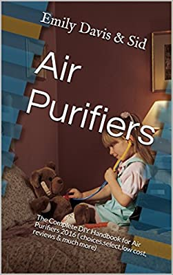 Air Purifiers: The Complete DIY Handbook for Air Purifiers 2016 ( choices,select,low cost, reviews & much more)