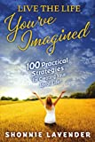 Shonnie Lavender Live the Life You've Imagined: 100 Practical Strategies for Creating Your Ideal Life