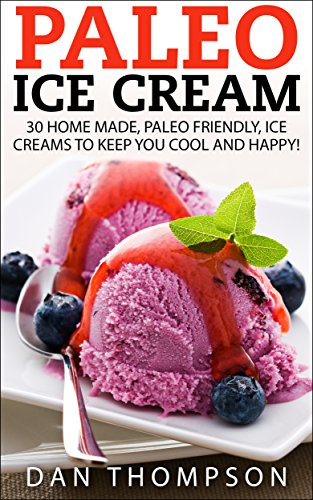 Paleo Ice Cream : 30 Home Made, Paleo Friendly, Ice Creams To Keep You Cool And Happy! by Dan Thompson