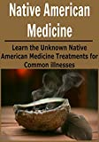 Native American Medicine: Learn the Unknown Native American Medicine Treatments for Common Illnesses: (Natural Remedies - Natural Treatment - Naturopathy - Herbs - Herbal Remedies)
