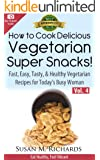 How to Cook Delicious Vegetarian Super Snacks & Munchies! (Eat Healthy, Feel Vibrant - Fast, Easy, Tasty & Healthy Vegetarian Recipes for Today's Busy Woman Book 4)